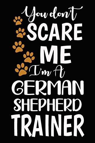 You don't scare me I'm A German Shepherd Trainer: German Shepherd Training Log Book gifts. Best Dog Trainer Log Book gifts For Dog Lovers who loves ... Trainer Log Book Gifts is the perfect gifts.