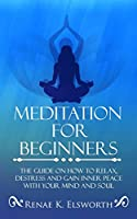 Meditation For Beginners: The Guide On How To Relax, Destress And Gain Inner Peace With Your Mind And Soul