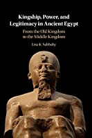 Kingship, Power, and Legitimacy in Ancient Egypt: From the Old Kingdom to the Middle Kingdom