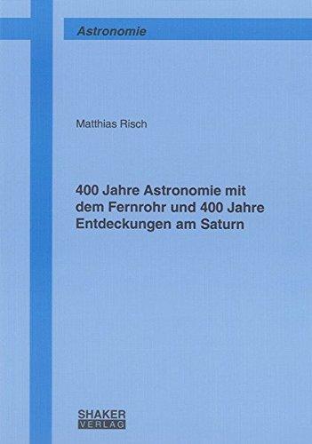 400 Jahre Astronomie mit dem Fernrohr und 400 Jahre Entdeckungen am Saturn (Berichte aus der Astronomie)