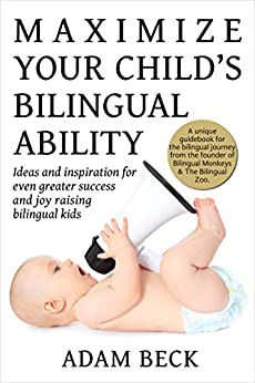 Maximize Your Child's Bilingual Ability: Ideas and inspiration for even greater success and joy raising bilingual kids (English Edition) van [Adam Beck]