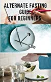 ALTERNATE FASTING GUIDE FOR BEGINNERS: Everything You Need To Know On Your Journey To Achieve Healthy Body And Weight Loss Includes Meal Plan Food List With Over 50 Delicious Recipes (English Edition)