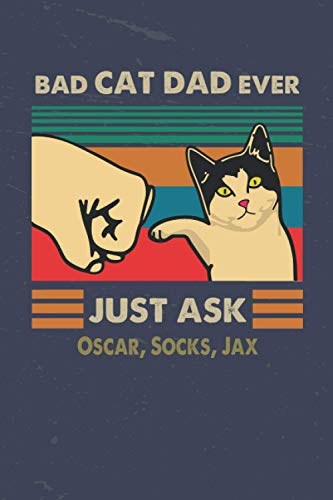 Bad Dad Cat Ever Just Ask Oscar, Socks, Jax: Funny Notebook & Journal Gift For A Great And Awesome Dad, Gag Gift For Men, Dad. Perfect For Father's ... Cat's Name Journal, Gifts for Cat Lovers
