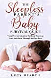 The Sleepless Parent's Baby Survival Guide: Your Proven Solution To Sleep Training Your Newborn Through Its First Year