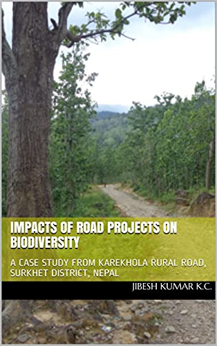 IMPACTS OF ROAD PROJECTS ON BIODIVERSITY: A CASE STUDY FROM KAREKHOLA RURAL ROAD, SURKHET DISTRICT, NEPAL (English Edition)