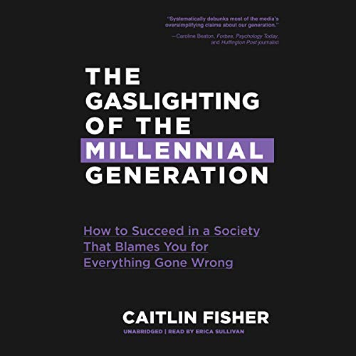 The Gaslighting of the Millennial Generation: How to Succeed in a Society That Blames You for Everything Gone Wrong