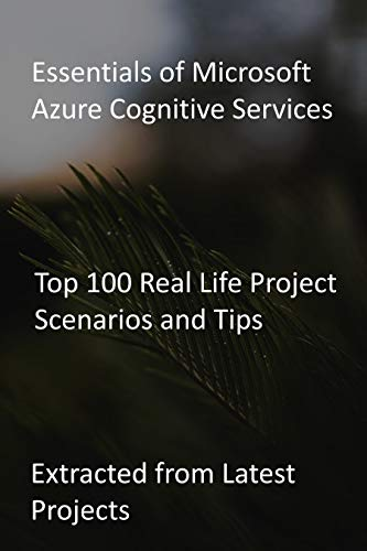 Essentials of Microsoft Azure Cognitive Services: Top 100 Real Life Project Scenarios and Tips : Extracted from Latest Projects (English Edition)