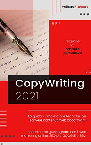 COPYWRITING: 2021 Tecniche di scrittura persuasiva. La guida completa alle tecniche per scrivere contenuti web accattivanti. Scopri come guadagnare con il web marketing online, SEO per GOOGLE e SEM.