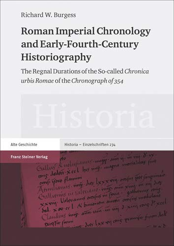 Roman Imperial Chronology and Early-Fourth-Century Historiography: The Regnal Durations of the So-called 'Chronica urbis Romae' of the 'Chronograph of 354' (Historia...