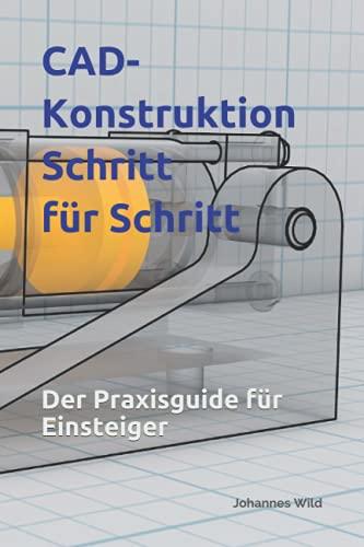 CAD-Konstruktion: Schritt für Schritt: Der Praxisguide für Einsteiger