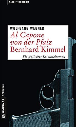 Al Capone von der Pfalz - Bernhard Kimmel: Biografischer Kriminalroman (Wahre Verbrechen im GMEINER-Verlag)