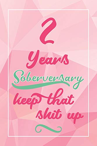 2 Years Soberversary Keep That Shit Up: Lined Journal / Notebook / Diary - 2 year Sober - Cute and Practical Alternative to a Card - Sobriety Gifts For Women Who Are 2 yr Sober