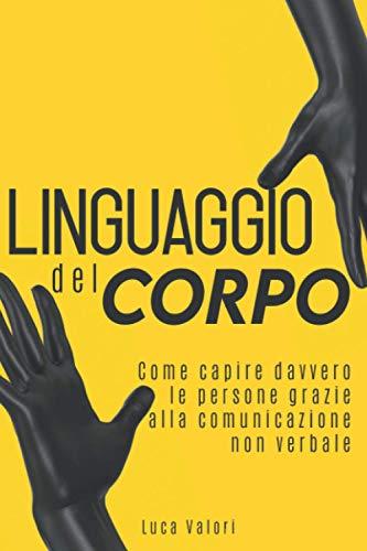 LINGUAGGIO DEL CORPO: Come capire davvero le persone grazie alla comunicazione non verbale. Guida completa.