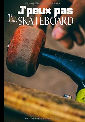 J'peux pas j'ai skateboard: Journal de notes original pour amateur de skateboard - passion skate et planche à roulettes| 100 pages au format 7*10 pouces (French Edition)