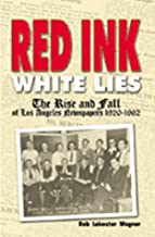 Red Ink, White Lies: The Rise and Fall of Los Angeles Newspapers 1920-1962