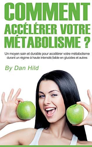 Comment accélérer votre métabolisme ? : Un moyen sain et durable pour accélérer votre métabolisme durant un régime à haute intensité, faible en glucides et autres