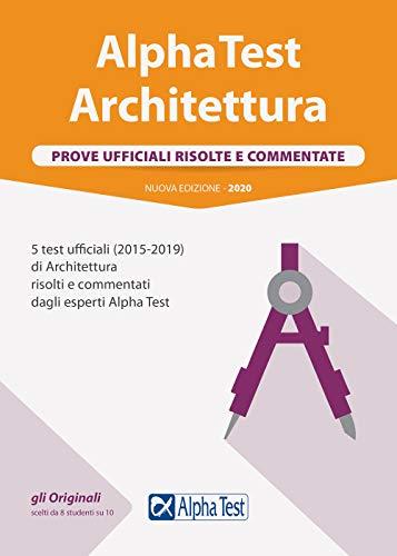 Alpha Test architettura. Prove ufficiali risolte e commentate. 5 test ufficiali (2015-2019) di architettura risolti e commentati dagli esperti Alpha Test. Nuova ediz.