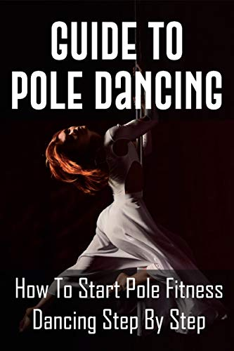 Guide To Pole Dancing: How To Start Pole Fitness Dancing Step By Step: Pole Dancing For Beginners At Home