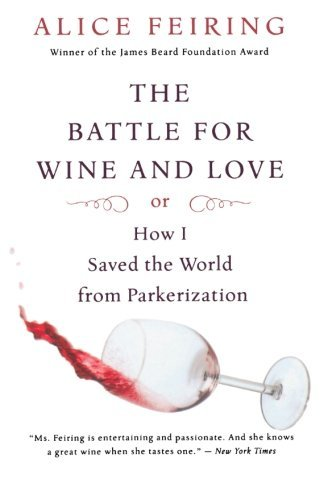 The Battle For Wine And Love Or How I Saved The World From Parkerization By Author Alice Feiring Published On May 2009