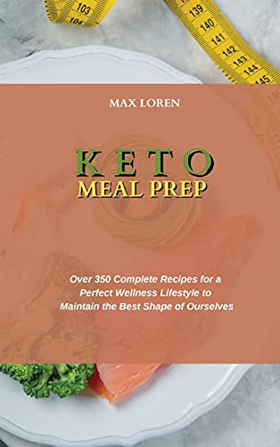 KETO MEAL PREP: Over 350 Complete Recipes for a Perfect Wellness Lifestyle to Maintain the Best Shape of Ourselves