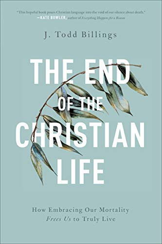 Compare Textbook Prices for The End of the Christian Life: How Embracing Our Mortality Frees Us to Truly Live  ISBN 9781587434204 by Billings, J. Todd
