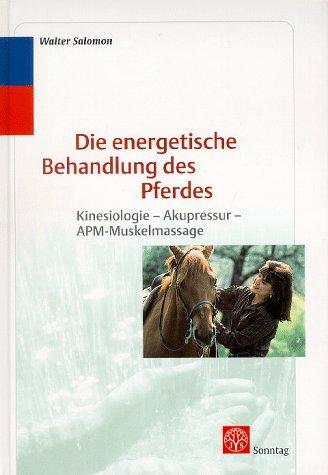 Die energetische Behandlung des Pferdes. Kinesiologie, Akupressur, APM- Muskelmassage