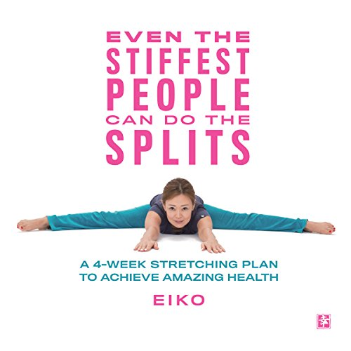 Even the Stiffest People Can Do the Splits: A 4-Week Stretching Plan to Achieve Amazing Health