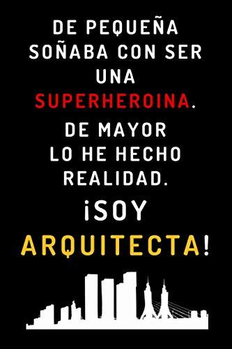 De Pequeña Soñaba Con Ser Una Superheroína. De Mayor Lo He Hecho Realidad ¡Soy Arquitecta!: Cuaderno Ideal Para Regalar A Arquitectas - 120 Páginas Con Papel Lineado