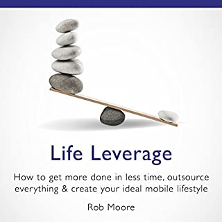Life Leverage     How to Get More Done in Less Time, Outsource Everything & Create Your Ideal Mobile Lifestyle              De :                                                                                                                                 Rob Moore                               Lu par :                                                                                                                                 Peter Baker                      Durée : 8 h et 7 min     1 notation     Global 5,0