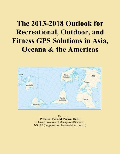 The 2013-2018 Outlook for Recreational, Outdoor, and Fitness GPS Solutions in Asia, Oceana & the Americas