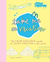 Take Me on Vacation: The Young Explorer's Guide to Every Vacation in the World