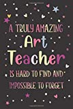 Art: Teacher Appreciation and Thank You Notebook: A Truly Amazing Art Teacher Is Hard To Find And Impossible To Forget (A Gift for Educators)