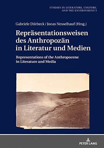 Repräsentationsweisen des Anthropozän in Literatur und Medien: Representations of the Anthropocene in Literature and Media (Studien zu Literatur, Kultur ... Literature, Culture, and the Environment 5)
