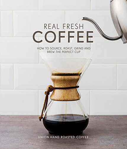 Real Fresh Coffee: How to Source, Roast, Grind and Brew Your Own Perfect Cup by Union Hand-Roasted Coffee Torz Jeremy Macatonia Steven(2016-07-01)