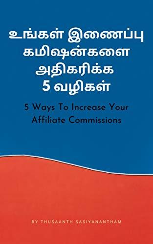 உங்கள் இணைப்பு கமிஷன்களை அதிகரிக்க 5 வழிகள்: 5 Ways To Increase Your Affiliate Commissions (Tamil Edition)