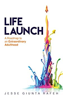 Life Launch: A Roadmap to an Extraordinary Adulthood by [Jesse Giunta Rafeh]
