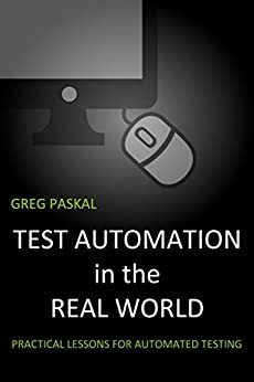 Test Automation in the Real World: Practical Lessons for Automated Testing by [Greg Paskal]