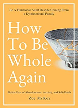 How To Be Whole Again: Defeat Fear of Abandonment, Anxiety, and Self-Doubt. Be an Emotionally Mature Adult Despite Coming From a Dysfunctional Family (Emotional Maturity Book 2) by [Zoe McKey]