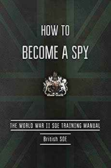 How to Become a Spy: The World War II SOE Training Manual by [British Special Operations Executive]