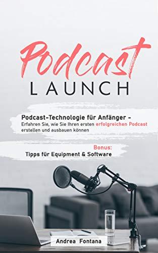 Podcast-Launch: Podcast-Technologie für Anfänger - Erfahren Sie,  wie Sie Ihren ersten erfolgreichen Podcast erstellen und ausbauen können