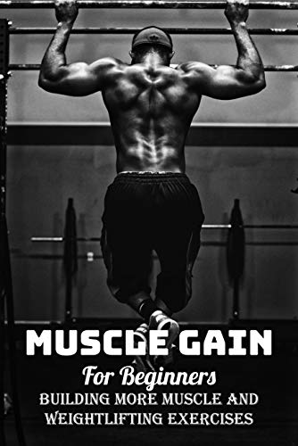 Muscle Gain For Beginners: Building More Muscle And Weightlifting Exercises: Weight Lifting For Beginners