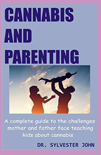 CANNABIS AND PARENTING: A complete guide to the challenges mother and father face teaching kids about cannabis