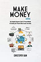 Make Money Online: The Complete Beginners Guide To Proven Methods Of Creating Your Passive Online Income From Home