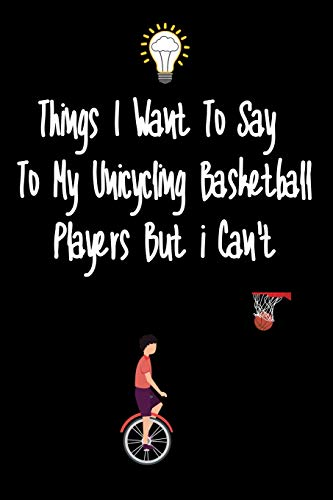 Things I want To Say To My Unicycling basketball Players But I Can't: Great Gift For An Amazing Unicycling basketball Coach and Unicycling basketball Coaching Equipment Unicycling Journal