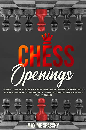 CHESS OPENINGS: The secrets used by pros to win almost every game in the first few moves. Discover how to shock your opponent with aggressive techniques ... are a complete beginner. (English Edition)