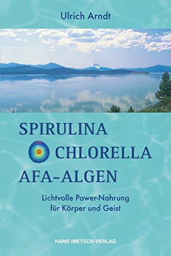 Spirulina,Chlorella,Afa-Algen: Lichtvolle Power-Nahrung für Körper und Geist