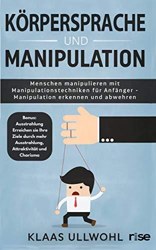 Körpersprache und Manipulation: Menschen manipulieren mit Manipulationstechniken für Anfänger - Manipulation erkennen und abwehren: Bonus - Ausstrahlung erhöhen für eine effektivere Manipulation