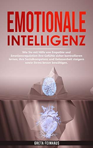 Emotionale Intelligenz: Wie Sie mit Hilfe von Empathie und Emotionsregulation ihre Gefühle sicher kontrollieren lernen, ihre Sozialkompetenz und Gelassenheit steigern sowie Stress besser bewältigen.
