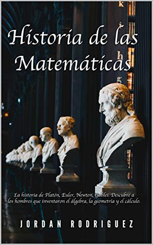 Historia de las matemáticas: La historia de Platón, Euler, Newton, Galilei. Descubre a los hombres que inventaron el álgebra, la geometría y el cálculo.