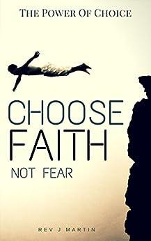 The Power Of Choice: Choose Faith Not Fear by [Rev J Martin]